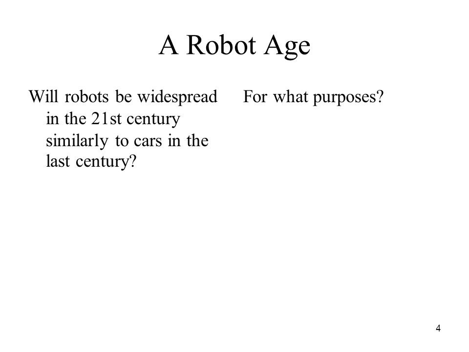 4 A Robot Age Will robots be widespread in the 21st century similarly to cars in the last century.