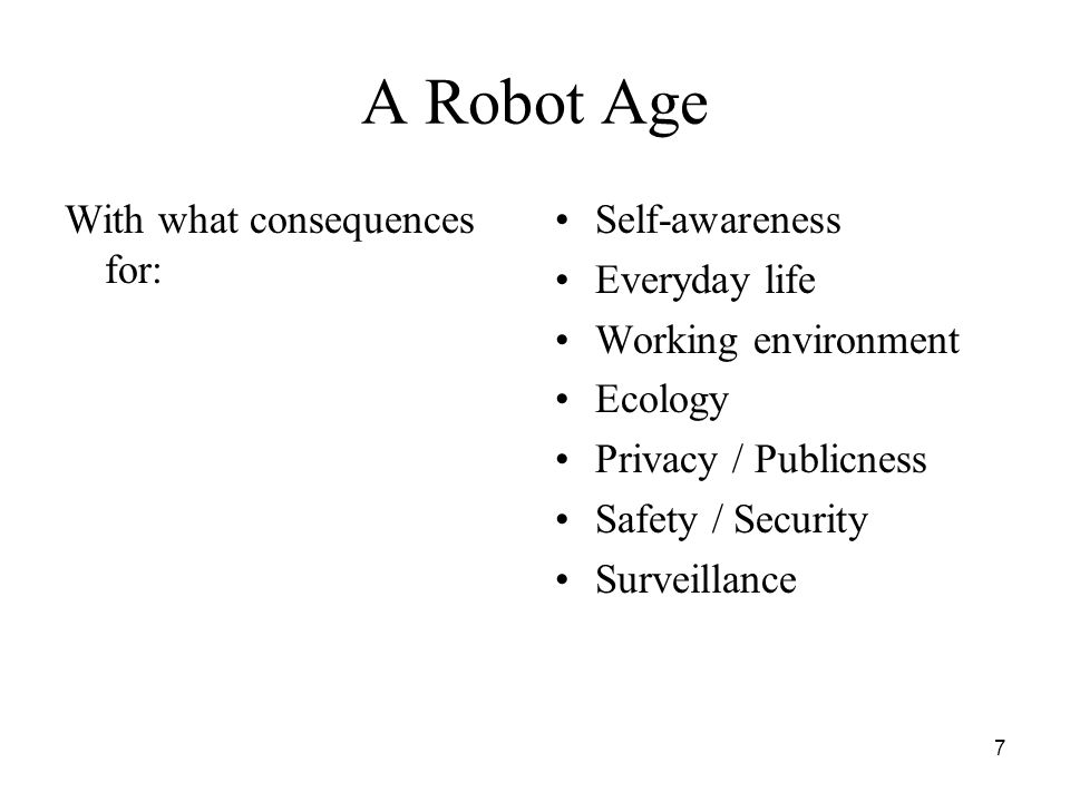 7 A Robot Age With what consequences for: Self-awareness Everyday life Working environment Ecology Privacy / Publicness Safety / Security Surveillance