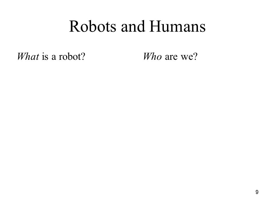 9 Robots and Humans What is a robot?Who are we?