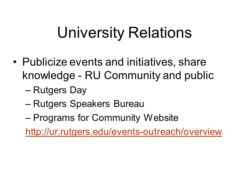 University Relations Publicize events and initiatives, share knowledge - RU Community and public –Rutgers Day –Rutgers Speakers Bureau –Programs for Community Website http://ur.rutgers.edu/events-outreach/overview