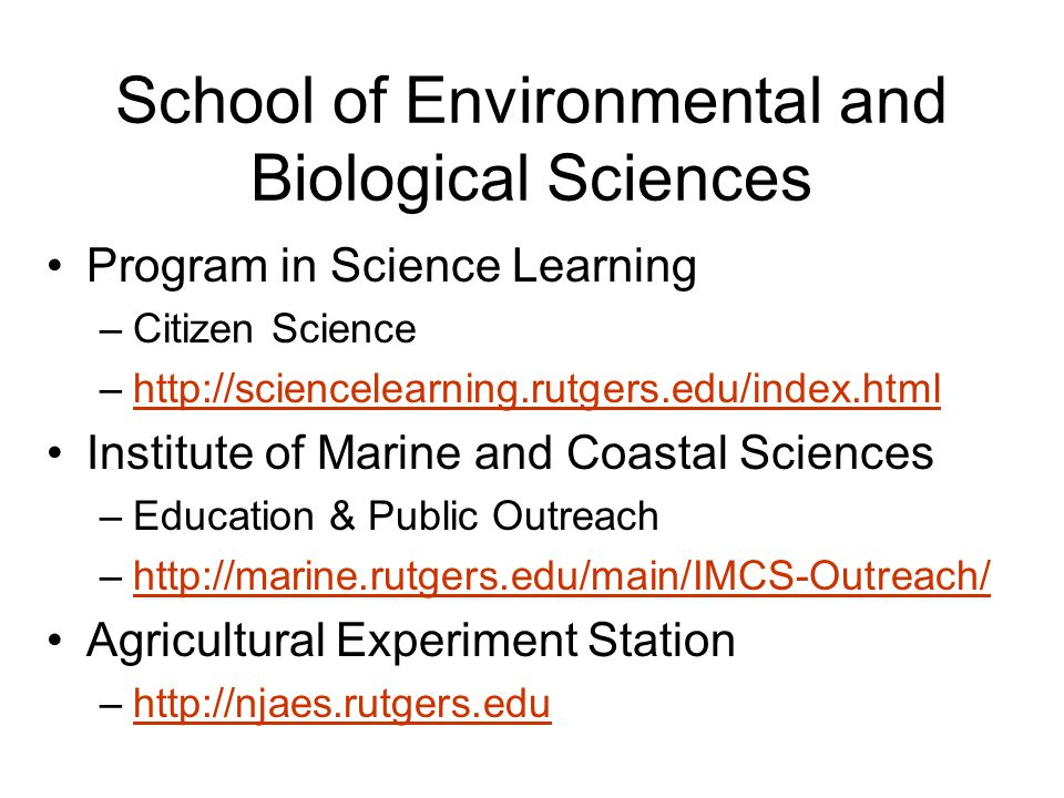 School of Environmental and Biological Sciences Program in Science Learning –Citizen Science –http://sciencelearning.rutgers.edu/index.htmlhttp://sciencelearning.rutgers.edu/index.html Institute of Marine and Coastal Sciences –Education & Public Outreach –http://marine.rutgers.edu/main/IMCS-Outreach/http://marine.rutgers.edu/main/IMCS-Outreach/ Agricultural Experiment Station –http://njaes.rutgers.eduhttp://njaes.rutgers.edu