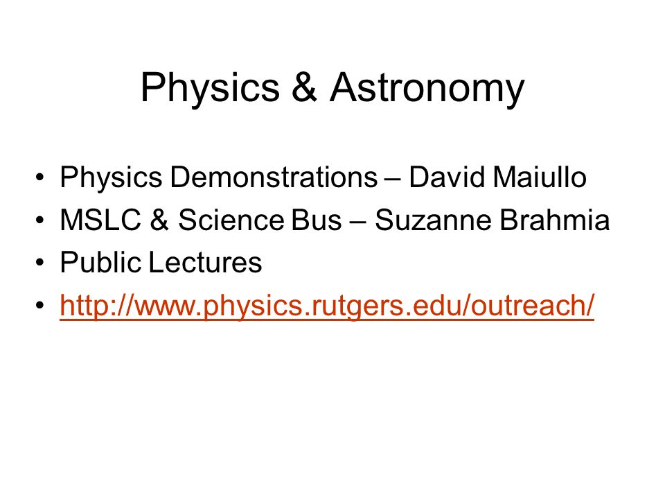 Physics & Astronomy Physics Demonstrations – David Maiullo MSLC & Science Bus – Suzanne Brahmia Public Lectures http://www.physics.rutgers.edu/outreach/