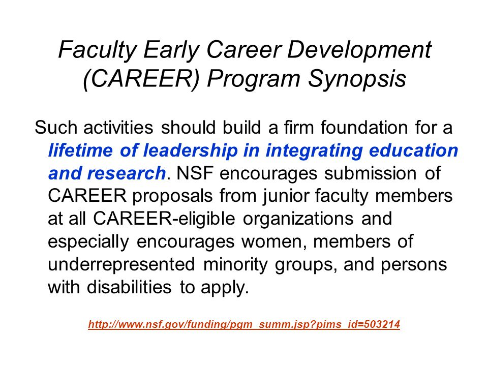 Faculty Early Career Development (CAREER) Program Synopsis Such activities should build a firm foundation for a lifetime of leadership in integrating education and research.