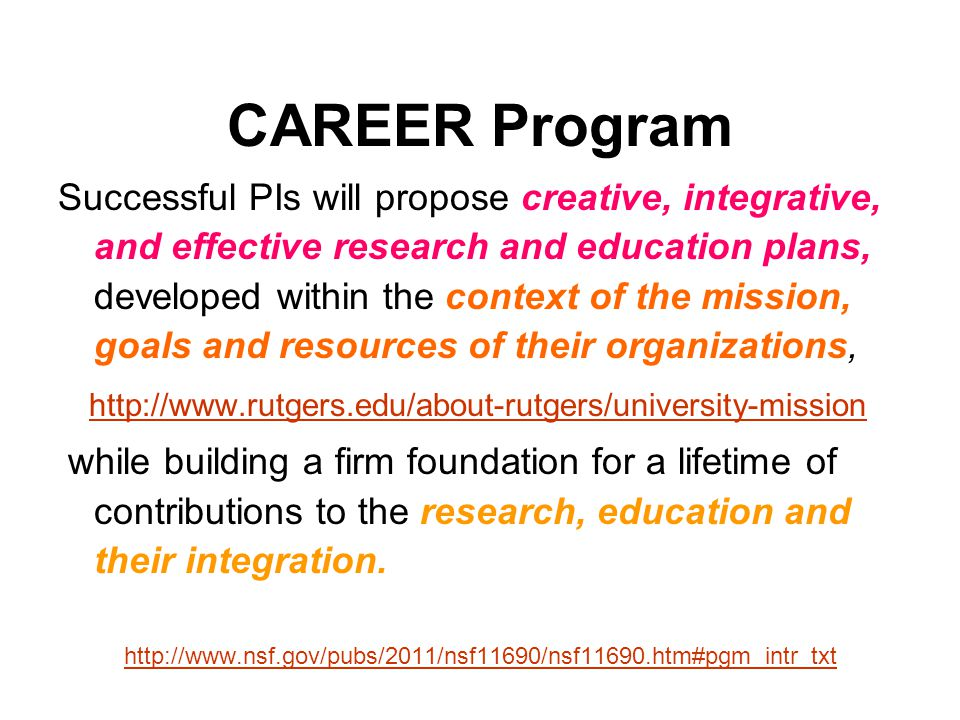 CAREER Program Successful PIs will propose creative, integrative, and effective research and education plans, developed within the context of the mission, goals and resources of their organizations, http://www.rutgers.edu/about-rutgers/university-mission while building a firm foundation for a lifetime of contributions to the research, education and their integration.