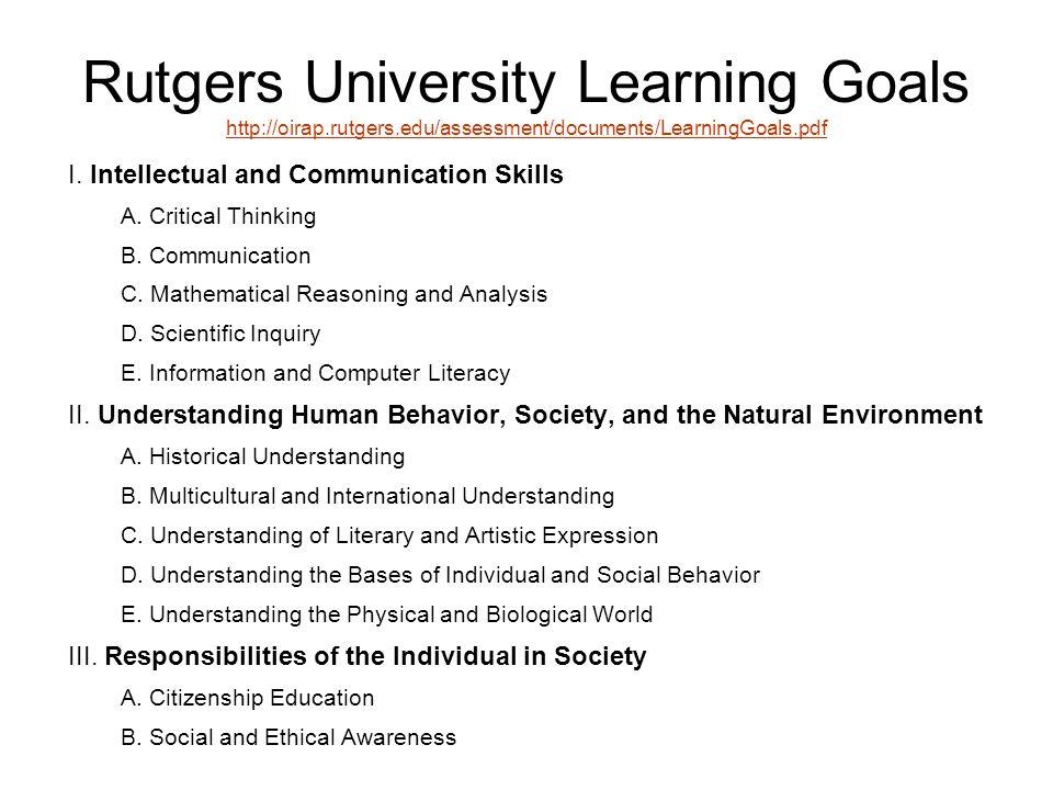 Rutgers University Learning Goals http://oirap.rutgers.edu/assessment/documents/LearningGoals.pdf http://oirap.rutgers.edu/assessment/documents/LearningGoals.pdf I.