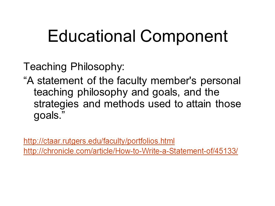 Educational Component Teaching Philosophy: A statement of the faculty member s personal teaching philosophy and goals, and the strategies and methods used to attain those goals. http://ctaar.rutgers.edu/faculty/portfolios.html http://chronicle.com/article/How-to-Write-a-Statement-of/45133/