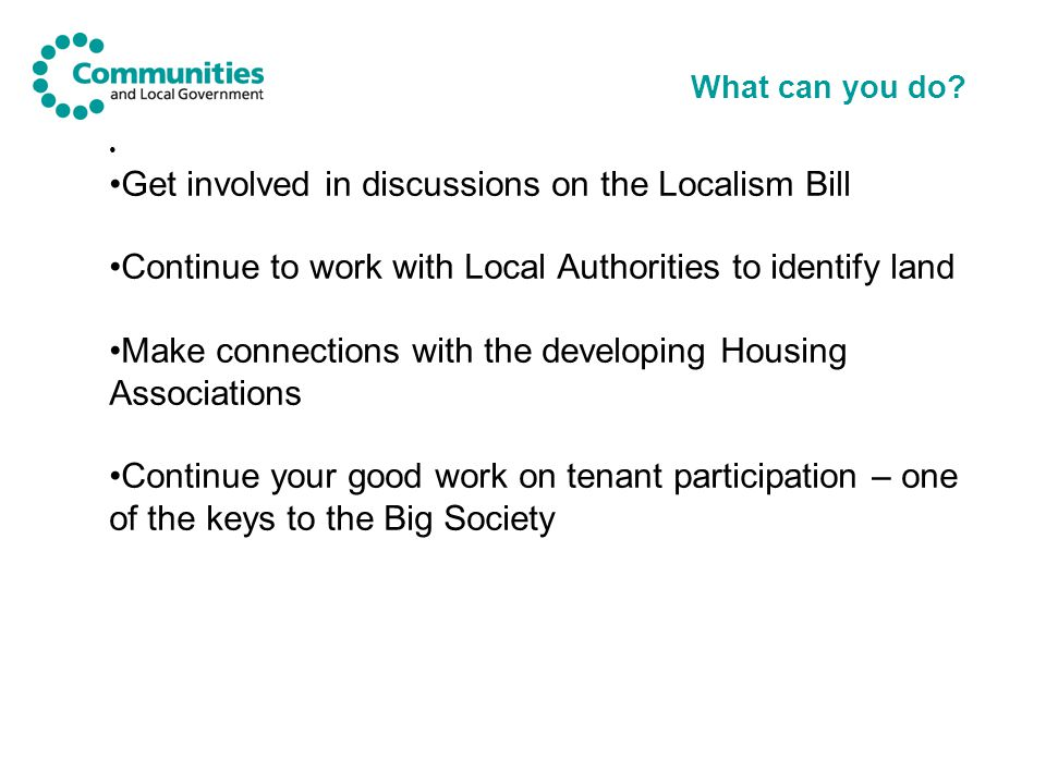 What can you do? Get involved in discussions on the Localism Bill Continue to work with Local Authorities to identify land Make connections with the d