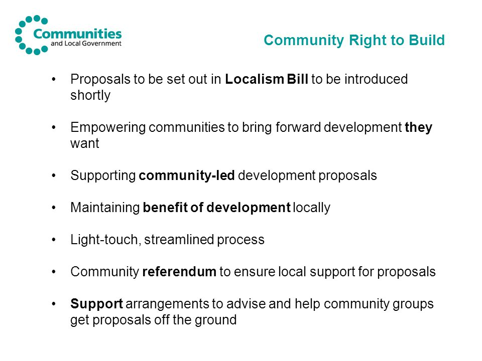 Community Right to Build Proposals to be set out in Localism Bill to be introduced shortly Empowering communities to bring forward development they want Supporting community-led development proposals Maintaining benefit of development locally Light-touch, streamlined process Community referendum to ensure local support for proposals Support arrangements to advise and help community groups get proposals off the ground
