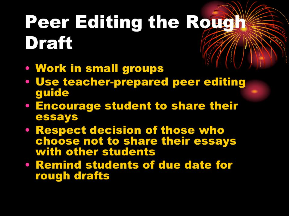 Peer Editing the Rough Draft Work in small groups Use teacher-prepared peer editing guide Encourage student to share their essays Respect decision of those who choose not to share their essays with other students Remind students of due date for rough drafts