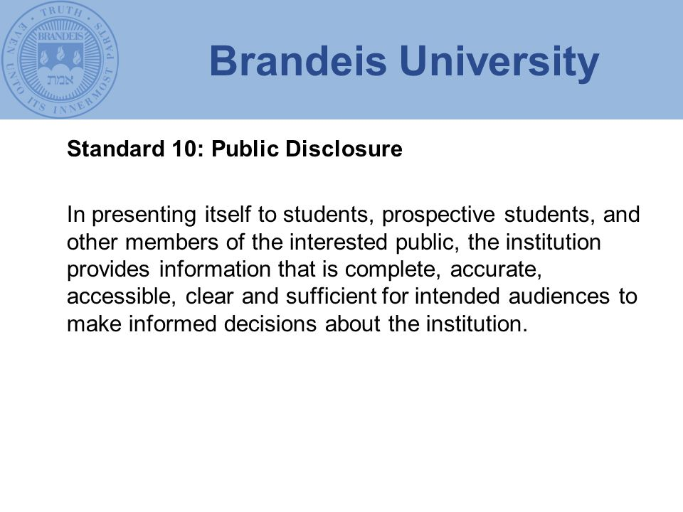 Brandeis University Standard 10: Public Disclosure In presenting itself to students, prospective students, and other members of the interested public, the institution provides information that is complete, accurate, accessible, clear and sufficient for intended audiences to make informed decisions about the institution.