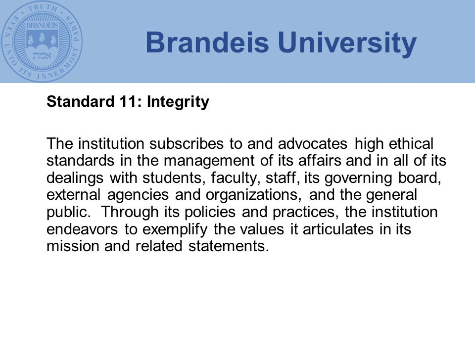 Brandeis University Standard 11: Integrity The institution subscribes to and advocates high ethical standards in the management of its affairs and in all of its dealings with students, faculty, staff, its governing board, external agencies and organizations, and the general public.