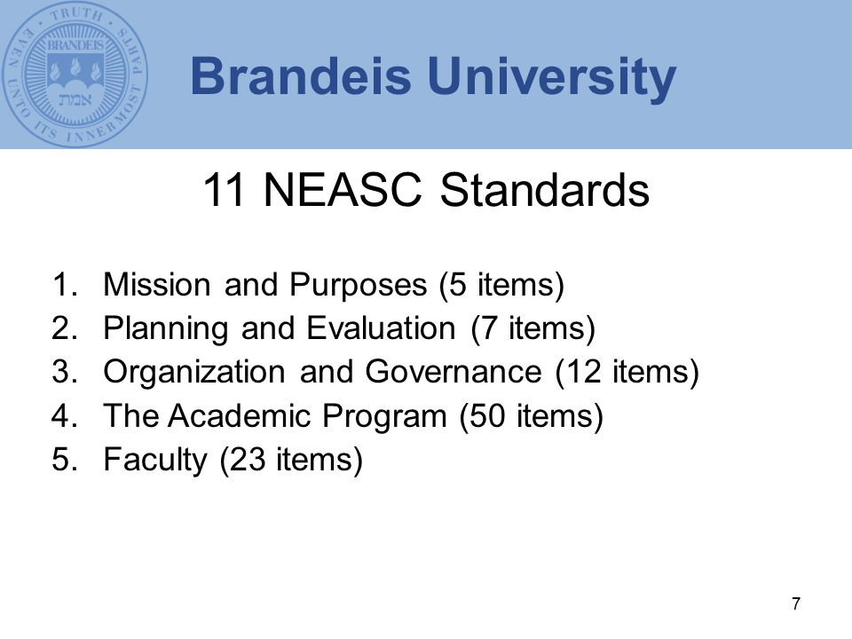 7 11 NEASC Standards 1.Mission and Purposes (5 items) 2.Planning and Evaluation (7 items) 3.Organization and Governance (12 items) 4.The Academic Program (50 items) 5.Faculty (23 items) Brandeis University
