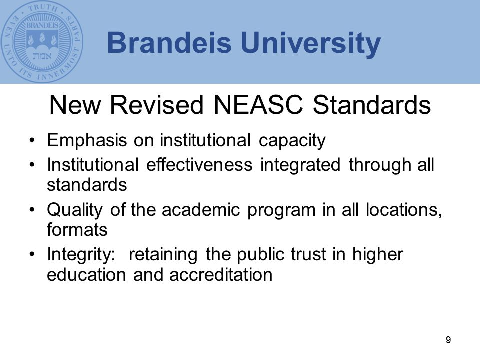 9 New Revised NEASC Standards Emphasis on institutional capacity Institutional effectiveness integrated through all standards Quality of the academic program in all locations, formats Integrity: retaining the public trust in higher education and accreditation Brandeis University