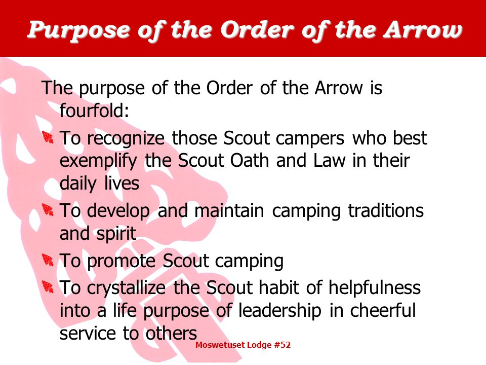 Purpose of the Order of the Arrow The purpose of the Order of the Arrow is fourfold: To recognize those Scout campers who best exemplify the Scout Oath and Law in their daily lives To develop and maintain camping traditions and spirit To promote Scout camping To crystallize the Scout habit of helpfulness into a life purpose of leadership in cheerful service to others