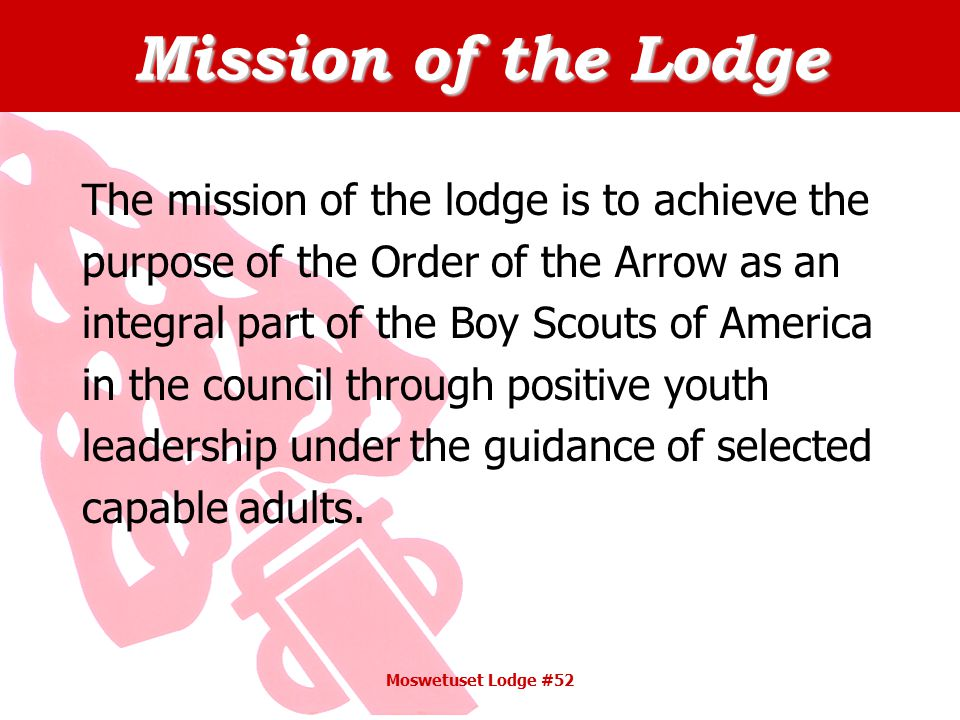 Mission of the Lodge The mission of the lodge is to achieve the purpose of the Order of the Arrow as an integral part of the Boy Scouts of America in the council through positive youth leadership under the guidance of selected capable adults.