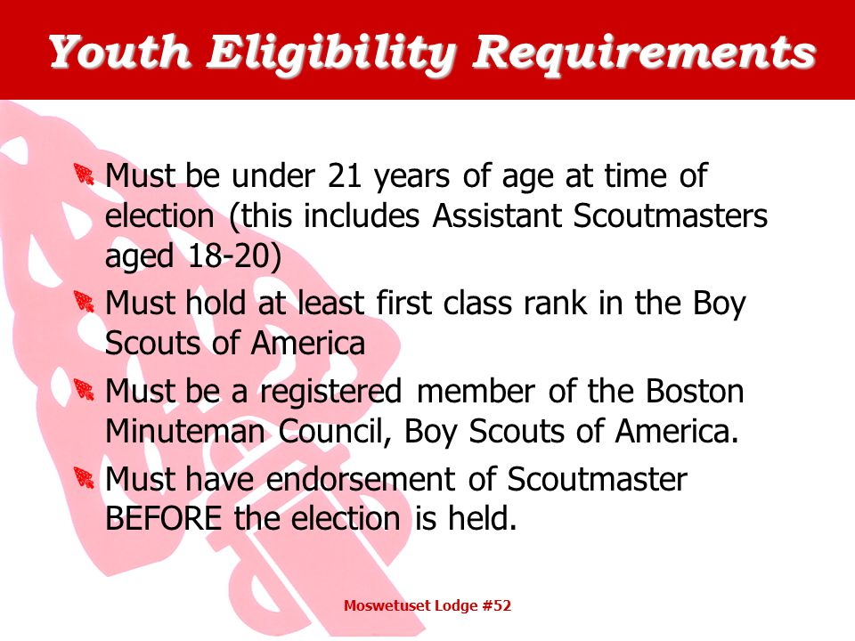 Youth Eligibility Requirements Must be under 21 years of age at time of election (this includes Assistant Scoutmasters aged 18-20) Must hold at least first class rank in the Boy Scouts of America Must be a registered member of the Boston Minuteman Council, Boy Scouts of America.