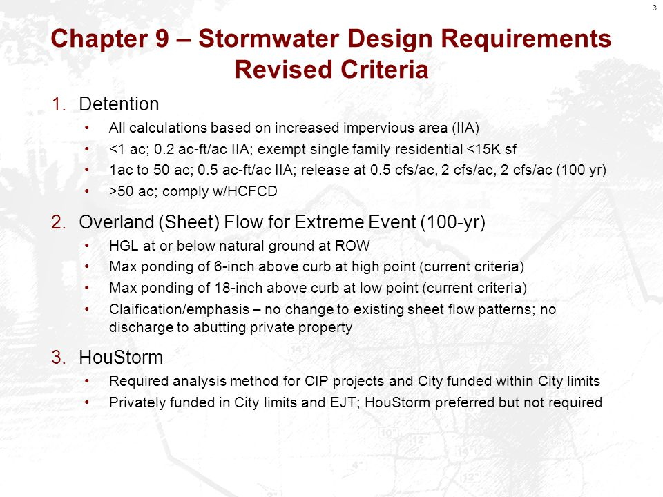 3 Chapter 9 – Stormwater Design Requirements Revised Criteria 1.Detention All calculations based on increased impervious area (IIA) <1 ac; 0.2 ac-ft/ac IIA; exempt single family residential <15K sf 1ac to 50 ac; 0.5 ac-ft/ac IIA; release at 0.5 cfs/ac, 2 cfs/ac, 2 cfs/ac (100 yr) >50 ac; comply w/HCFCD 2.Overland (Sheet) Flow for Extreme Event (100-yr) HGL at or below natural ground at ROW Max ponding of 6-inch above curb at high point (current criteria) Max ponding of 18-inch above curb at low point (current criteria) Claification/emphasis – no change to existing sheet flow patterns; no discharge to abutting private property 3.HouStorm Required analysis method for CIP projects and City funded within City limits Privately funded in City limits and EJT; HouStorm preferred but not required