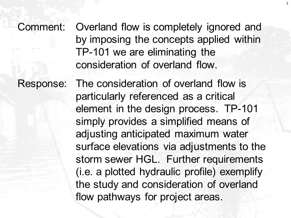 8 Comment:Overland flow is completely ignored and by imposing the concepts applied within TP-101 we are eliminating the consideration of overland flow.
