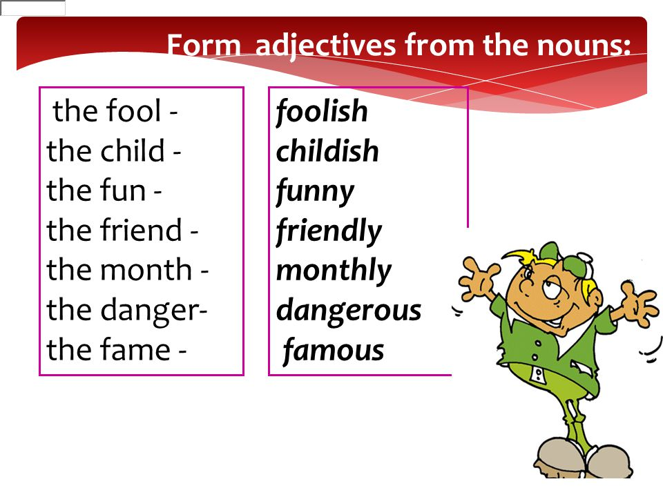 the fool - the child - the fun - the friend - the month - the danger- the fame - foolish childish funny friendly monthly dangerous famous Form adjecti