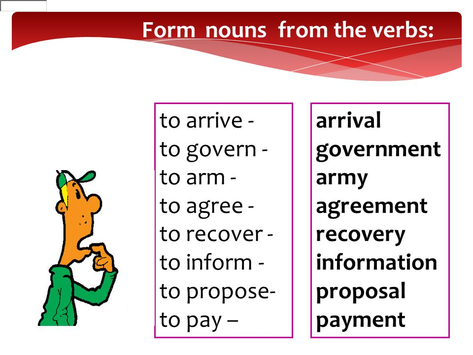 Form nouns from the verbs: to arrive - to govern - to arm - to agree - to recover - to inform - to propose- to pay – arrival government army agreement