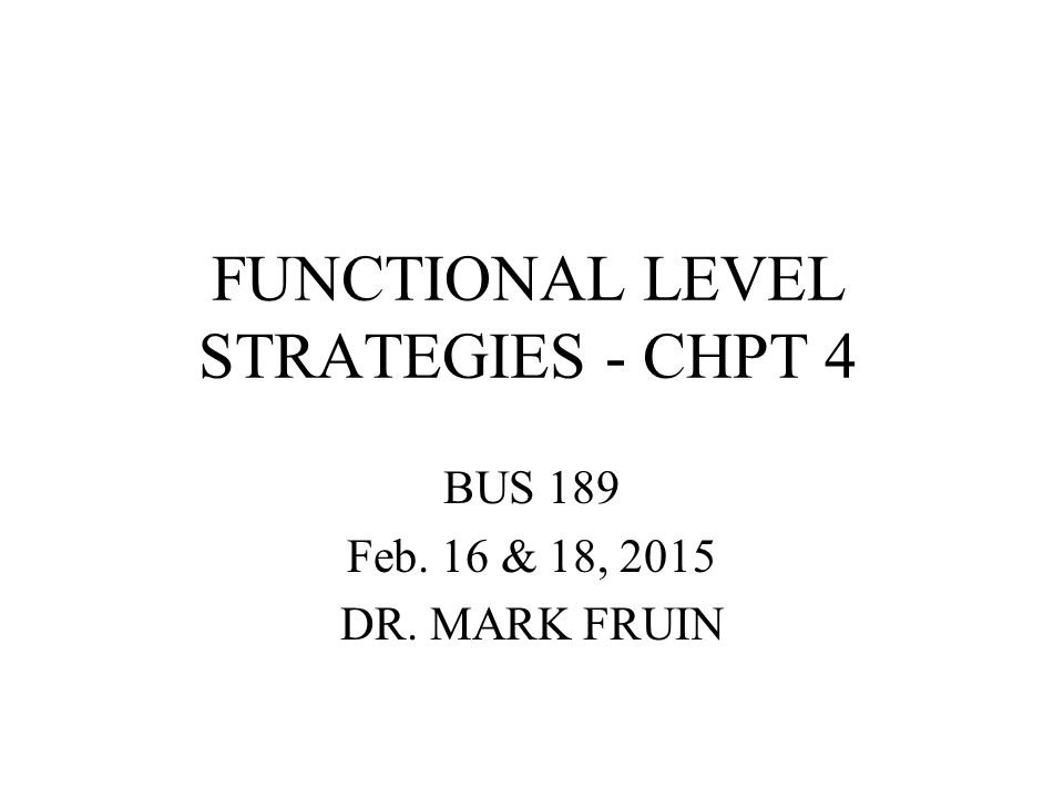 FUNCTIONAL LEVEL STRATEGIES SUPERIOR EFFICIENCY –ANYWHERE IN THE ORGANIZATION –NOT JUST THE PRODUCTION LINE SUPERIOR QUALITY –ANYWHERE IN THE ORGANIZATION –QUALITY AS RELIABILITY; QUALITY AS EXCELLENCE SUPERIOR CUSTOMER RESPONSIVENESS –ANYWHERE IN THE ORGANIZATION –CUSTOMERS ARE NOT JUST OUT THERE SUPERIOR INNOVATION –ANYWHERE IN THE ORGANIZATION –4 INNOVATION TYPES BUT EMPHASIS IN CHPT 4 ON INCREMENTAL
