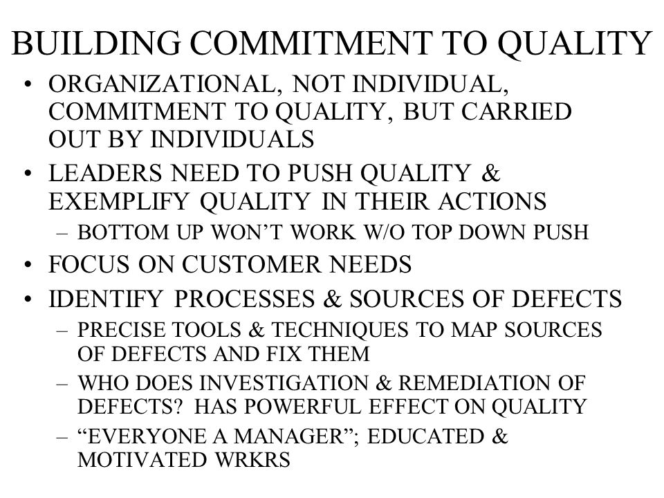BUILDING COMMITMENT TO QUALITY ORGANIZATIONAL, NOT INDIVIDUAL, COMMITMENT TO QUALITY, BUT CARRIED OUT BY INDIVIDUALS LEADERS NEED TO PUSH QUALITY & EXEMPLIFY QUALITY IN THEIR ACTIONS –BOTTOM UP WON'T WORK W/O TOP DOWN PUSH FOCUS ON CUSTOMER NEEDS IDENTIFY PROCESSES & SOURCES OF DEFECTS –PRECISE TOOLS & TECHNIQUES TO MAP SOURCES OF DEFECTS AND FIX THEM –WHO DOES INVESTIGATION & REMEDIATION OF DEFECTS.