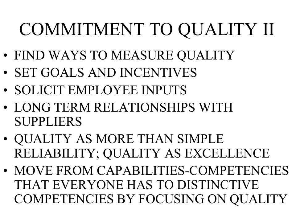 COMMITMENT TO QUALITY II FIND WAYS TO MEASURE QUALITY SET GOALS AND INCENTIVES SOLICIT EMPLOYEE INPUTS LONG TERM RELATIONSHIPS WITH SUPPLIERS QUALITY AS MORE THAN SIMPLE RELIABILITY; QUALITY AS EXCELLENCE MOVE FROM CAPABILITIES-COMPETENCIES THAT EVERYONE HAS TO DISTINCTIVE COMPETENCIES BY FOCUSING ON QUALITY