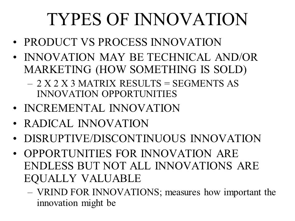 TYPES OF INNOVATION PRODUCT VS PROCESS INNOVATION INNOVATION MAY BE TECHNICAL AND/OR MARKETING (HOW SOMETHING IS SOLD) –2 X 2 X 3 MATRIX RESULTS = SEGMENTS AS INNOVATION OPPORTUNITIES INCREMENTAL INNOVATION RADICAL INNOVATION DISRUPTIVE/DISCONTINUOUS INNOVATION OPPORTUNITIES FOR INNOVATION ARE ENDLESS BUT NOT ALL INNOVATIONS ARE EQUALLY VALUABLE –VRIND FOR INNOVATIONS; measures how important the innovation might be