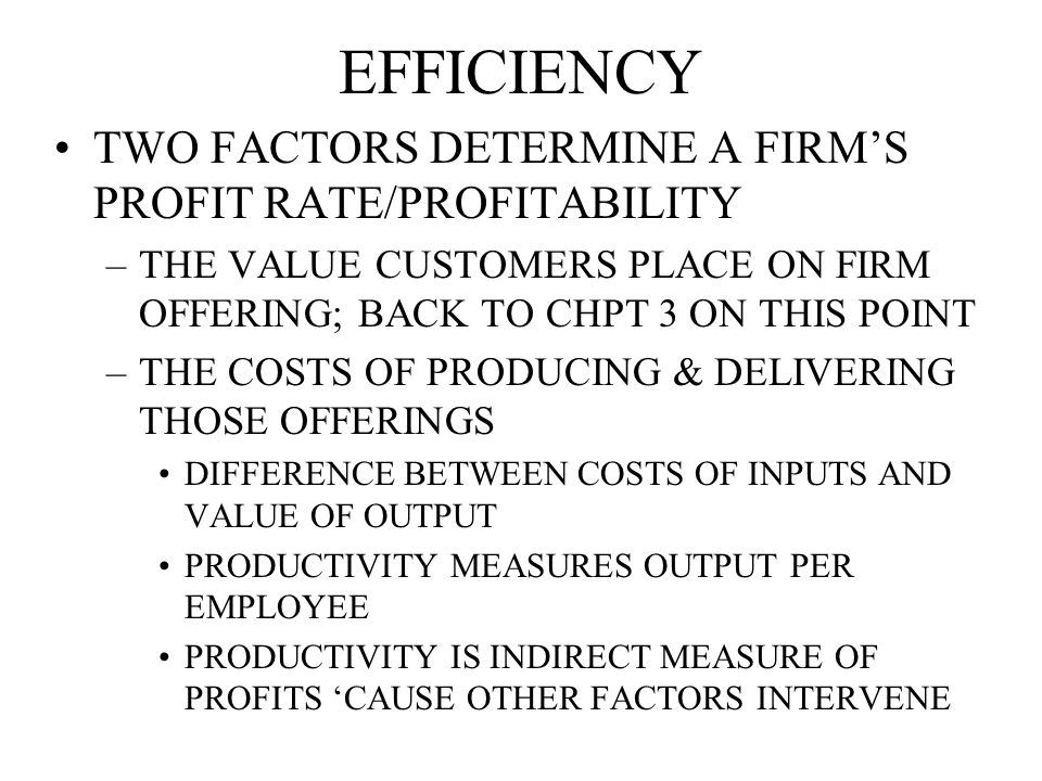 EFFICIENCY TWO FACTORS DETERMINE A FIRM'S PROFIT RATE/PROFITABILITY –THE VALUE CUSTOMERS PLACE ON FIRM OFFERING; BACK TO CHPT 3 ON THIS POINT –THE COSTS OF PRODUCING & DELIVERING THOSE OFFERINGS DIFFERENCE BETWEEN COSTS OF INPUTS AND VALUE OF OUTPUT PRODUCTIVITY MEASURES OUTPUT PER EMPLOYEE PRODUCTIVITY IS INDIRECT MEASURE OF PROFITS 'CAUSE OTHER FACTORS INTERVENE