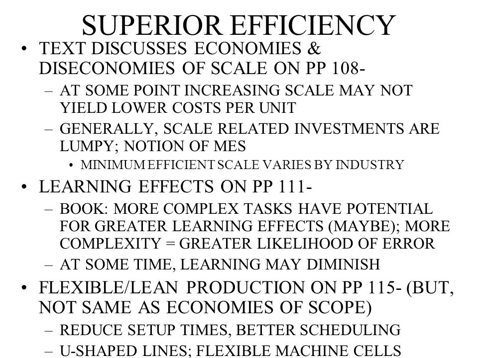 SUPERIOR EFFICIENCY TEXT DISCUSSES ECONOMIES & DISECONOMIES OF SCALE ON PP 108- –AT SOME POINT INCREASING SCALE MAY NOT YIELD LOWER COSTS PER UNIT –GENERALLY, SCALE RELATED INVESTMENTS ARE LUMPY; NOTION OF MES MINIMUM EFFICIENT SCALE VARIES BY INDUSTRY LEARNING EFFECTS ON PP 111- –BOOK: MORE COMPLEX TASKS HAVE POTENTIAL FOR GREATER LEARNING EFFECTS (MAYBE); MORE COMPLEXITY = GREATER LIKELIHOOD OF ERROR –AT SOME TIME, LEARNING MAY DIMINISH FLEXIBLE/LEAN PRODUCTION ON PP 115- (BUT, NOT SAME AS ECONOMIES OF SCOPE) –REDUCE SETUP TIMES, BETTER SCHEDULING –U-SHAPED LINES; FLEXIBLE MACHINE CELLS