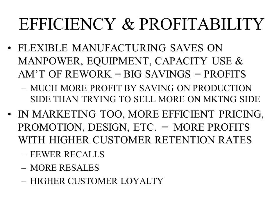 EFFICIENCY & PROFITABILITY FLEXIBLE MANUFACTURING SAVES ON MANPOWER, EQUIPMENT, CAPACITY USE & AM'T OF REWORK = BIG SAVINGS = PROFITS –MUCH MORE PROFIT BY SAVING ON PRODUCTION SIDE THAN TRYING TO SELL MORE ON MKTNG SIDE IN MARKETING TOO, MORE EFFICIENT PRICING, PROMOTION, DESIGN, ETC.