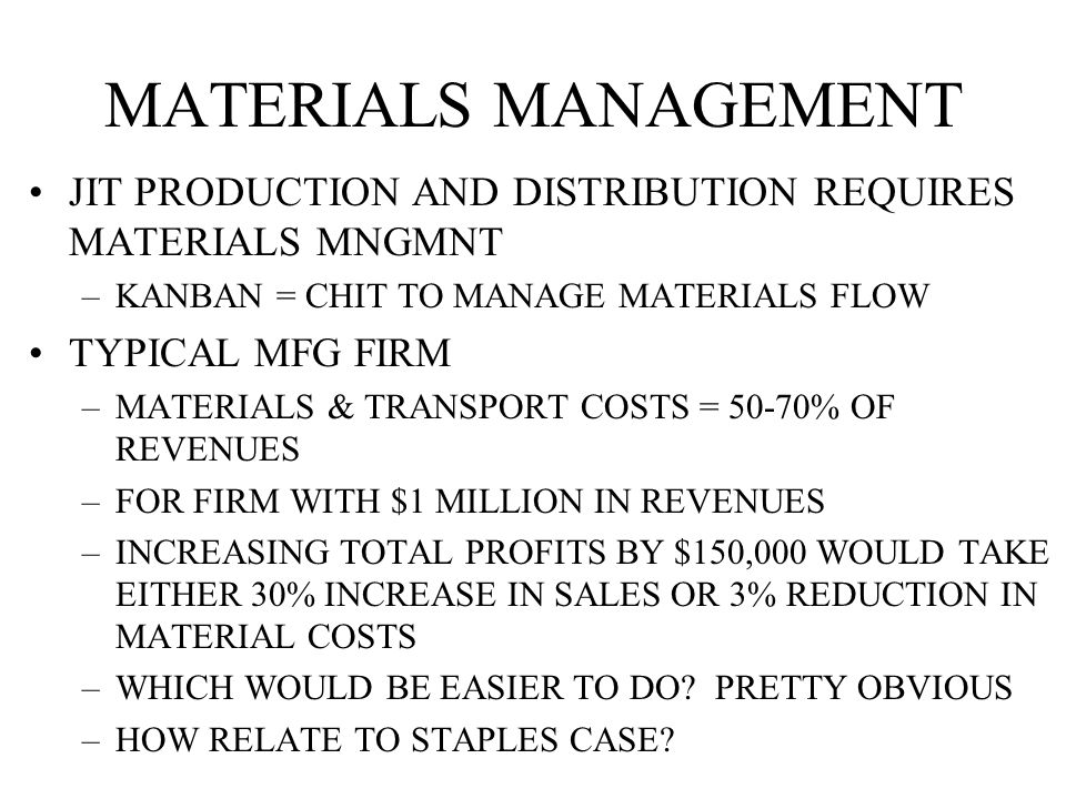 MATERIALS MANAGEMENT JIT PRODUCTION AND DISTRIBUTION REQUIRES MATERIALS MNGMNT –KANBAN = CHIT TO MANAGE MATERIALS FLOW TYPICAL MFG FIRM –MATERIALS & TRANSPORT COSTS = 50-70% OF REVENUES –FOR FIRM WITH $1 MILLION IN REVENUES –INCREASING TOTAL PROFITS BY $150,000 WOULD TAKE EITHER 30% INCREASE IN SALES OR 3% REDUCTION IN MATERIAL COSTS –WHICH WOULD BE EASIER TO DO.