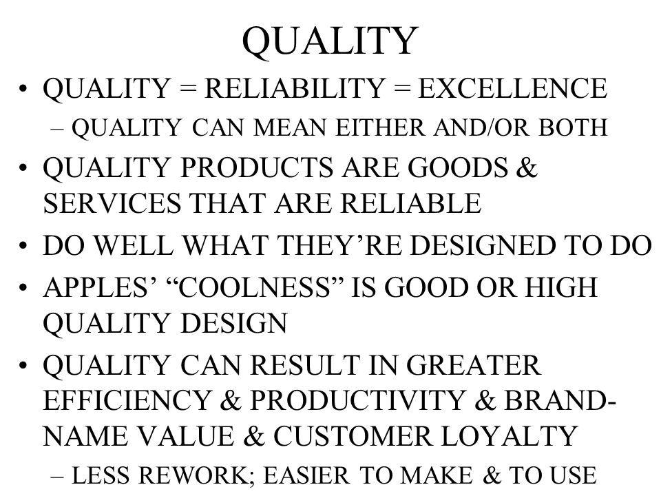 QUALITY QUALITY = RELIABILITY = EXCELLENCE –QUALITY CAN MEAN EITHER AND/OR BOTH QUALITY PRODUCTS ARE GOODS & SERVICES THAT ARE RELIABLE DO WELL WHAT THEY'RE DESIGNED TO DO APPLES' COOLNESS IS GOOD OR HIGH QUALITY DESIGN QUALITY CAN RESULT IN GREATER EFFICIENCY & PRODUCTIVITY & BRAND- NAME VALUE & CUSTOMER LOYALTY –LESS REWORK; EASIER TO MAKE & TO USE