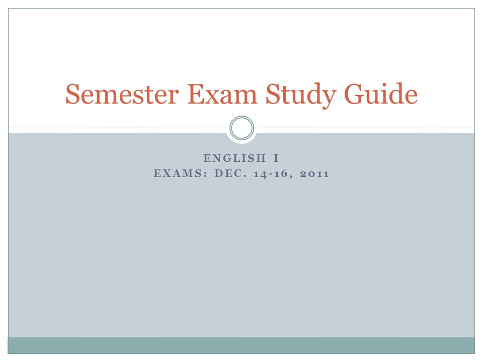 ENGLISH I EXAMS: DEC. 14-16, 2011 Semester Exam Study Guide