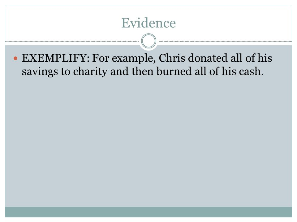 Evidence EXEMPLIFY: For example, Chris donated all of his savings to charity and then burned all of his cash.