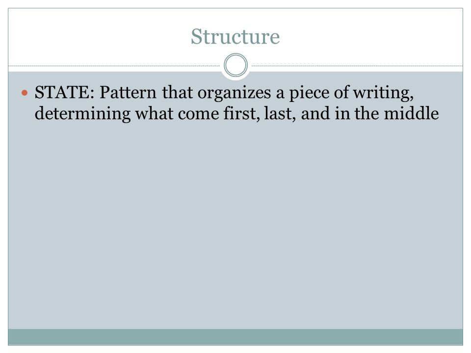 Structure STATE: Pattern that organizes a piece of writing, determining what come first, last, and in the middle