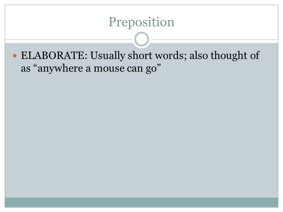 Preposition ELABORATE: Usually short words; also thought of as anywhere a mouse can go