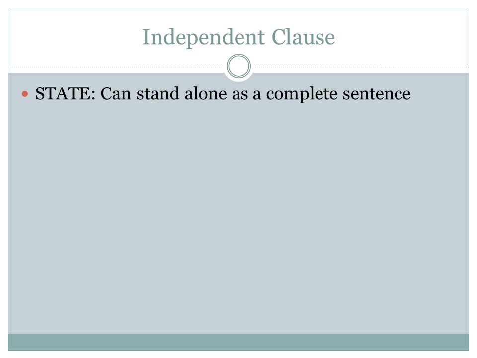 Independent Clause STATE: Can stand alone as a complete sentence