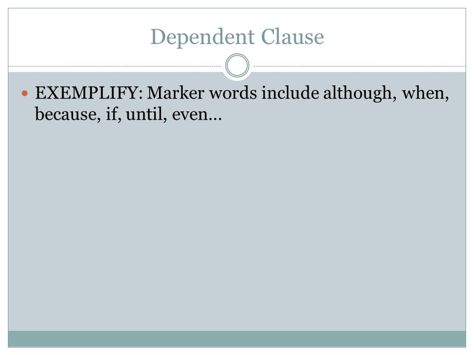 Dependent Clause EXEMPLIFY: Marker words include although, when, because, if, until, even…