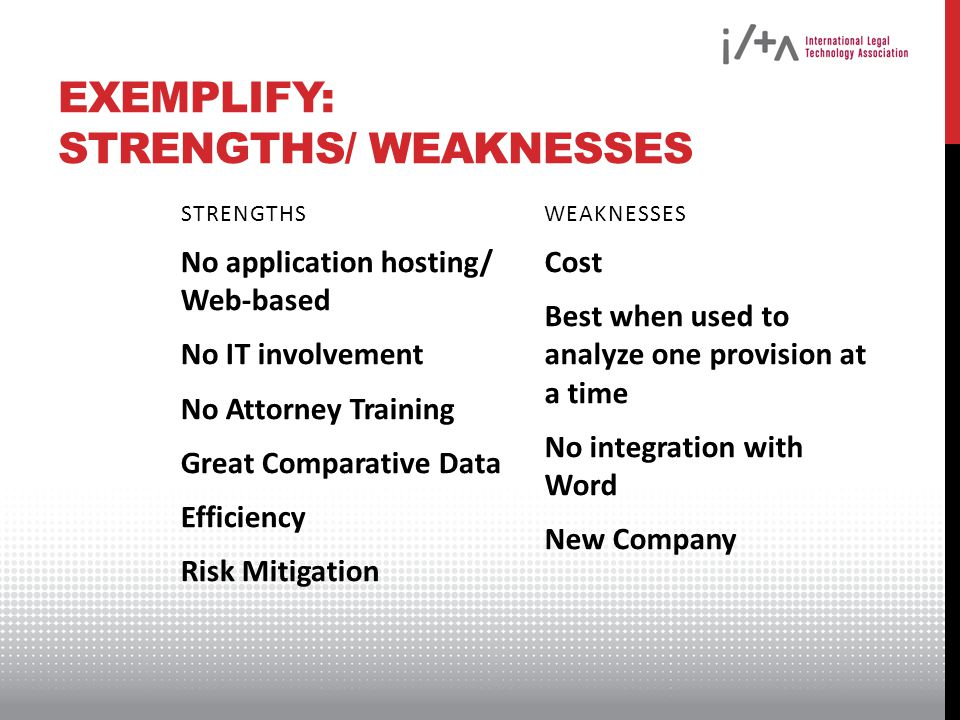 EXEMPLIFY: STRENGTHS/ WEAKNESSES STRENGTHS No application hosting/ Web-based No IT involvement No Attorney Training Great Comparative Data Efficiency Risk Mitigation WEAKNESSES Cost Best when used to analyze one provision at a time No integration with Word New Company