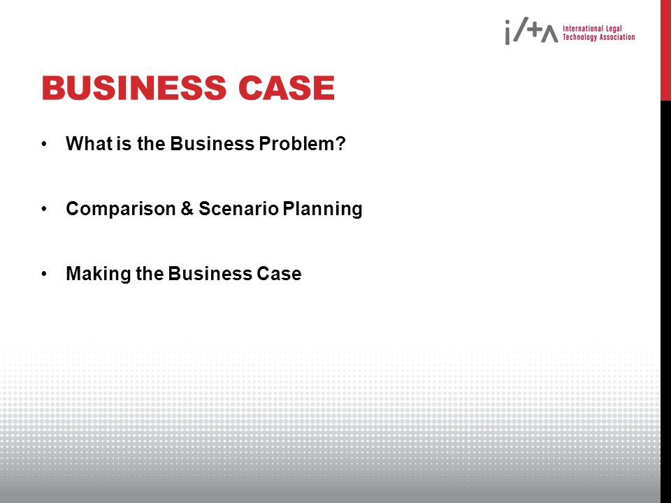 BUSINESS CASE What is the Business Problem? Comparison & Scenario Planning Making the Business Case