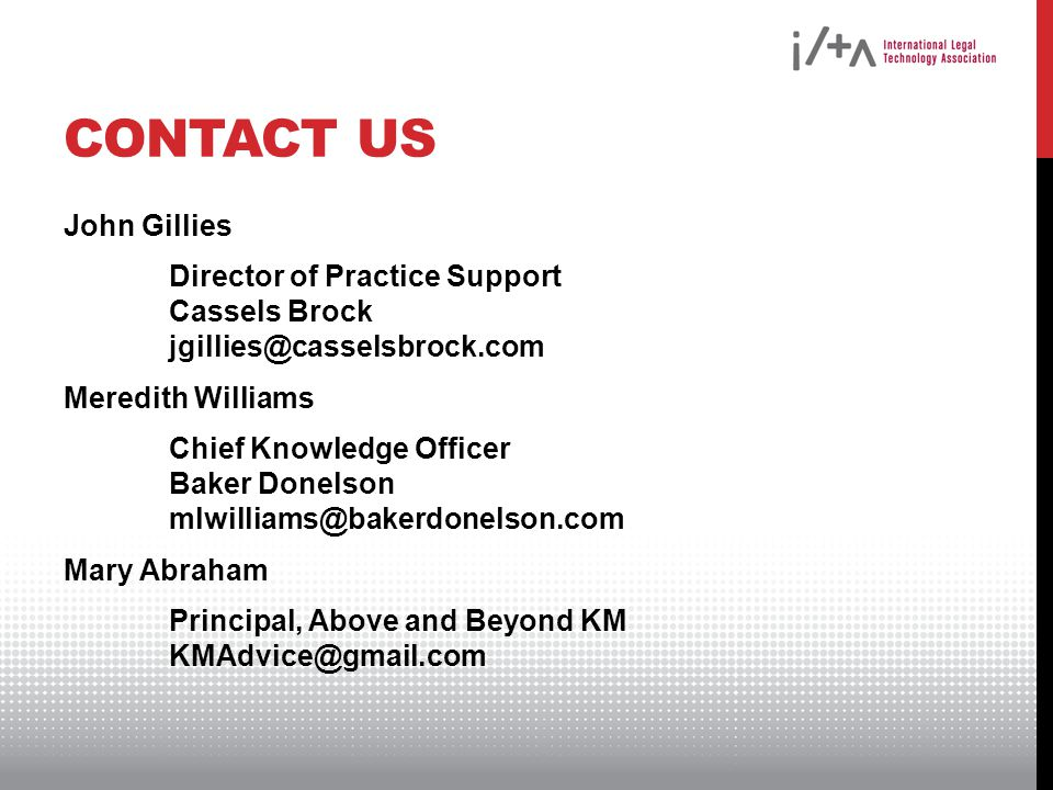 CONTACT US John Gillies Director of Practice Support Cassels Brock jgillies@casselsbrock.com Meredith Williams Chief Knowledge Officer Baker Donelson mlwilliams@bakerdonelson.com Mary Abraham Principal, Above and Beyond KM KMAdvice@gmail.com