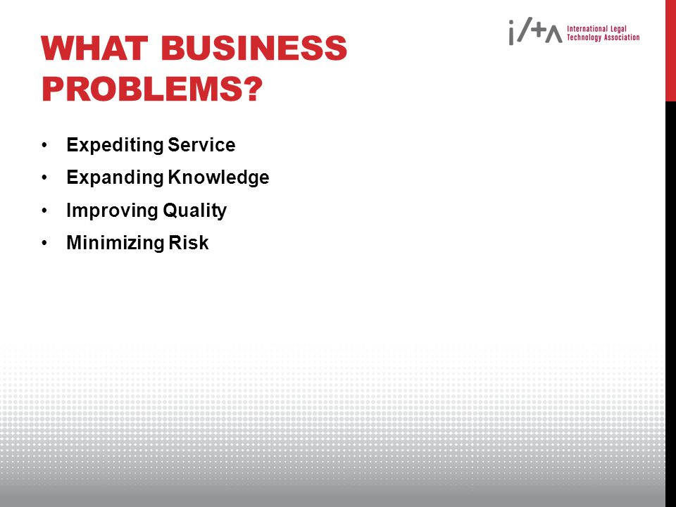 WHAT BUSINESS PROBLEMS? Expediting Service Expanding Knowledge Improving Quality Minimizing Risk