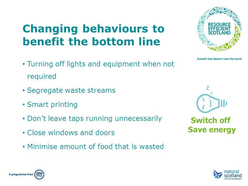 Changing behaviours to benefit the bottom line Turning off lights and equipment when not required Segregate waste streams Smart printing Don't leave t