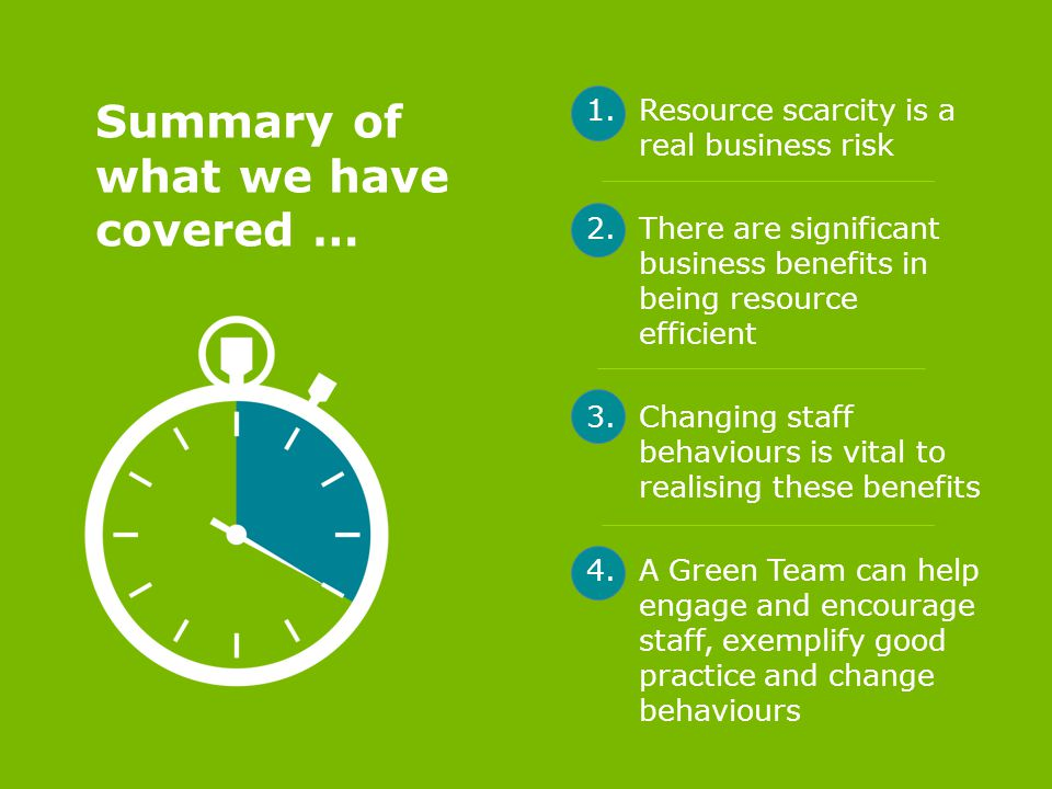 Summary of what we have covered … 1.Resource scarcity is a real business risk 2.There are significant business benefits in being resource efficient 3.Changing staff behaviours is vital to realising these benefits 4.A Green Team can help engage and encourage staff, exemplify good practice and change behaviours