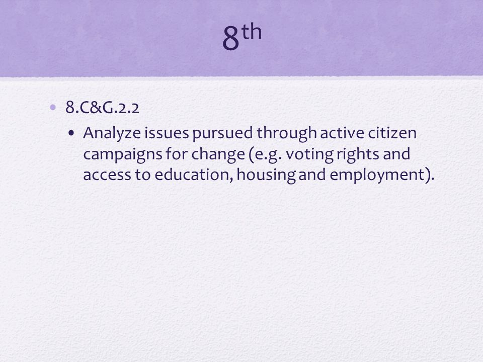 8 th 8.C&G.2.2 Analyze issues pursued through active citizen campaigns for change (e.g. voting rights and access to education, housing and employment)
