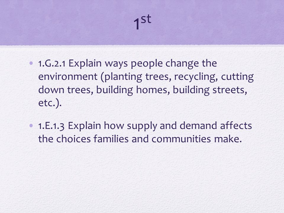 1 st 1.G.2.1 Explain ways people change the environment (planting trees, recycling, cutting down trees, building homes, building streets, etc.).