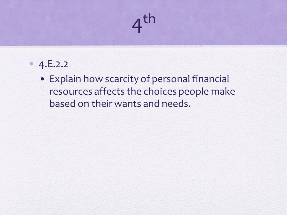 4 th 4.E.2.2 Explain how scarcity of personal financial resources affects the choices people make based on their wants and needs.