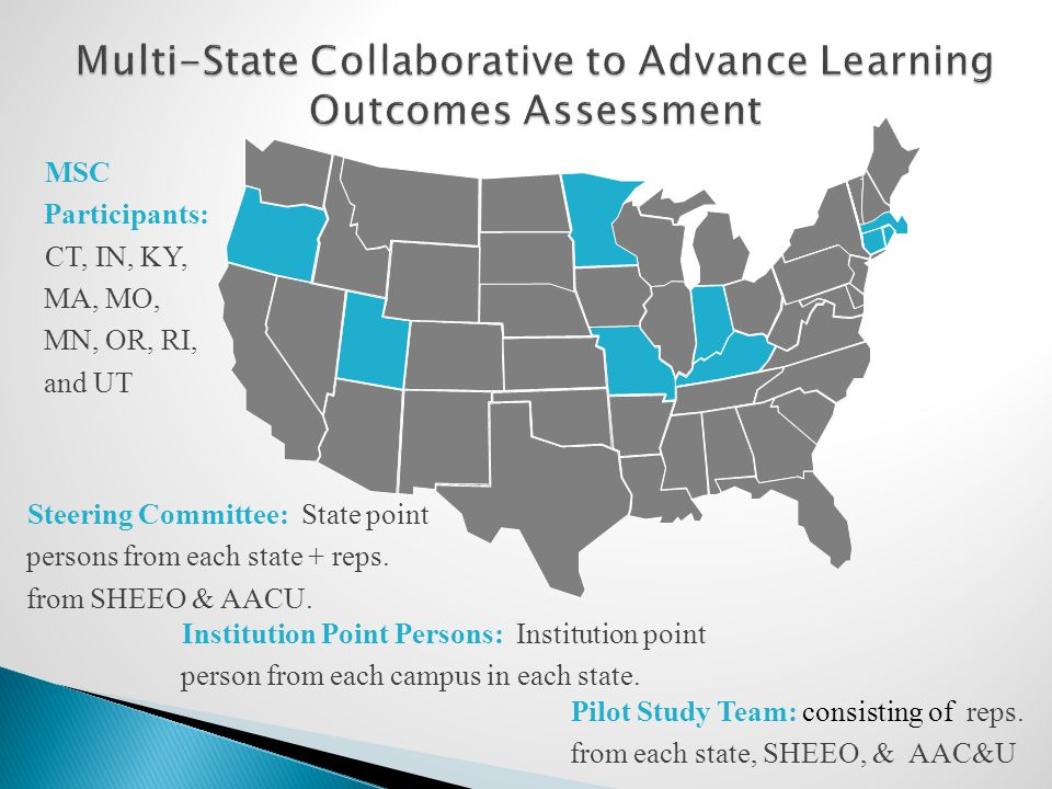 MSC Participants: CT, IN, KY, MA, MO, MN, OR, RI, and UT Steering Committee: State point persons from each state + reps. from SHEEO & AACU. Institutio