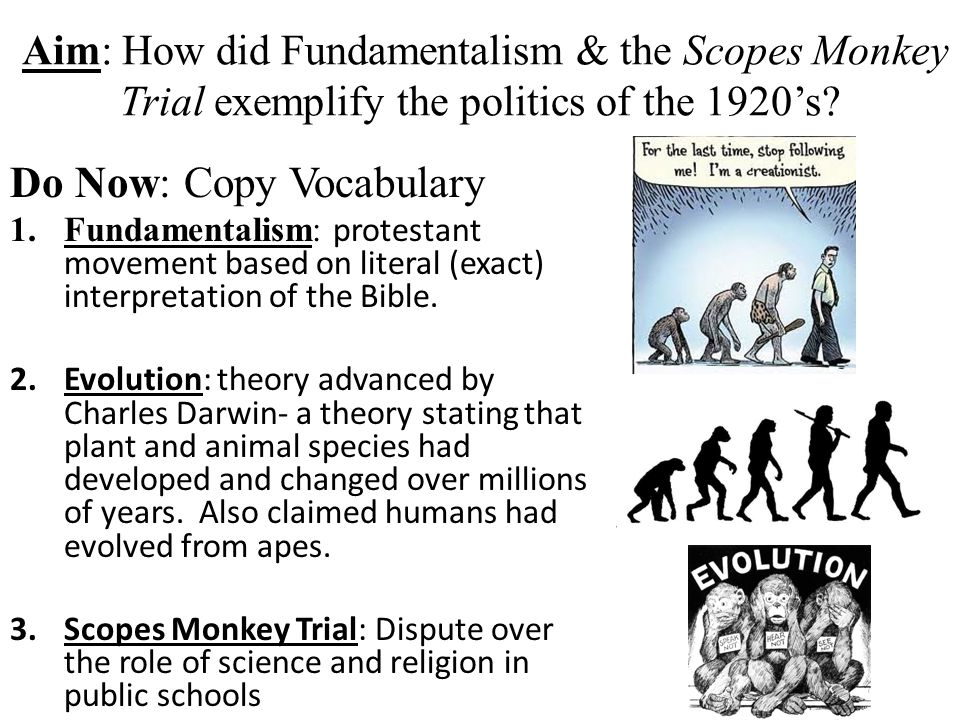Aim: How did Fundamentalism & the Scopes Monkey Trial exemplify the politics of the 1920's? Do Now: Copy Vocabulary 1.Fundamentalism: protestant movem